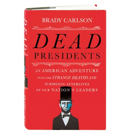 Dead Presidents An American Adventure Into The Strange Deaths And Surprising Afterlives Of Our Nation's Leaders