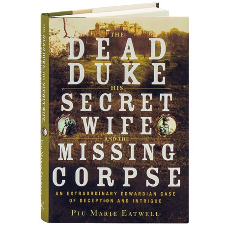 The Dead Duke, His Secret Wife, And The Missing Corpse An Extraordinary Edwardian Case Of Deception And Intrigue