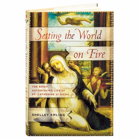 Setting The World On Fire The Brief, Astonishing Life Of St. Catherine Of Siena