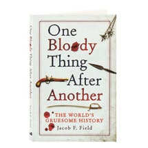 One Bloody Thing After Another The World's Gruesome History